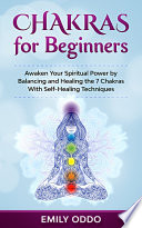 Chakras for Beginners  Awaken Your Spiritual Power by Balancing and Healing the 7 Chakras With Self Healing Techniques