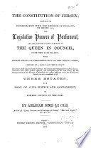 The Constitution of Jersey  Shewing Its Incorporation with the Kingdom of England  by Henry 1st   the Legislative Powers of Parliament  and the Nature of the Authority of the Queen in Council  Over the Said Island  with Observations on the Institution of the Royal Court
