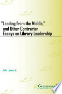Leading from the Middle   and Other Contrarian Essays on Library Leadership Book