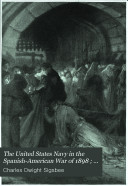 The United States Navy in the Spanish American War of 1898  Narratives     by U S  naval officers