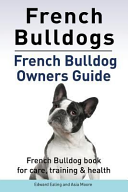 French Bulldogs  French Bulldog Owners Guide  French Bulldog Book for Care  Training   Health