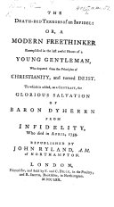 The Death-bed Terrors of an Infidel: Or, a Modern Freethinker Exemplified in the Last Awful Hours of a Young Gentleman (F- N-) who Departed from ... Christianity, and Turned Deist. To which is Added ... the Glorious Salvation of Baron Dyherrn from Infidelity [by J. P. Fresenius] ... Republished by J. Ryland, Etc