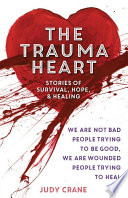 The Trauma Heart  : We Are Not Bad People Trying to Be Good, We Are Wounded People Trying to Heal--Stories of Survival, Hope, and Healing