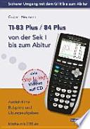 TI-83 Plus / TI-84 Plus von der Sek I bis zum Abitur  : Ausführliche Beispiele und Übungsaufgaben. Mit vielen Step-by-Step Videos auf CD
