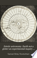 Zetetic Astronomy Earth Not A Globe An Experimental Inquiry Into The True Figure Of The Earth By Parallax