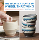 The Beginner s Guide to Wheel Throwing
