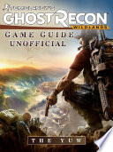 Tom Clancy's Ghost Recon Wildlands Game Guide Unofficial