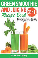 Green Smoothie And Juicing Recipe Book