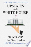 """Upstairs at the White House: My Life with the First Ladies"" by J. B. West, Mary Lynn Kotz"