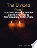 The Divided God Apostolic Theology And The Biblical Challenge To Contemporary Triitarianism