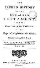 Mr  Whiston s Sacred History of the Old and New Testament  From the Creation of the World  Till the Days of Constantine the Great