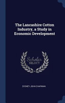 The Lancashire Cotton Industry, a Study in Economic Development