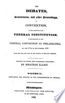 The Debates Resolutions And Other Proceedings In Convention Of The States On The Adoption Of The Federal Constitution As Recommended By The General Convention At Philadelphia On The 17th Of September 1787 With The Yeas And Nays On The Decision Of The Main Question