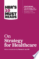HBR s 10 Must Reads on Strategy for Healthcare  featuring articles by Michael E  Porter and Thomas H  Lee  MD