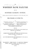 The Western Bank Failure and the Scottish Banking System  Being the Evidence Thereon Given Before the Select Committee on the Bank Acts     With the Annual Reports Issued by the Directors of the Western Bank from 1854 to 1857 Inclusive  Etc