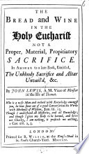 """The Bread and Wine in the Holy Eucharist Not a Proper, Material, Propitiatory Sacrifice. In Answer to ... """"The Unbloody Sacrifice and Altar Unvail'd,"""" Etc. [by J. Johnson.]"""