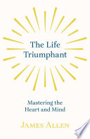 The Life Triumphant Mastering The Heart And Mind
