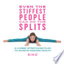 """""""Even the Stiffest People Can Do the Splits: A 4-Week Stretching Plan to Achieve Amazing Health"""" by Eiko"""