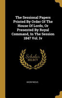 The Sessional Papers Printed By Order Of The House Of Lords Or Presented By Royal Command In The Session 1847