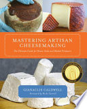 """""""Mastering Artisan Cheesemaking: The Ultimate Guide for Home-Scale and Market Producers"""" by Gianaclis Caldwell, Ricki Carroll"""