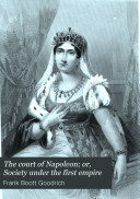 The Court of Napoleon; Or, Society Under the First Empire