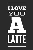 I Love You a Latte  Funny Coffee Lovers Gift   Small Lined Notebook  6 X 9