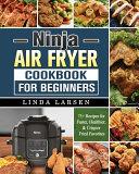 Ninja Air Fryer Cookbook for Beginners  75  Recipes for Faster  Healthier    Crispier Fried Favorites