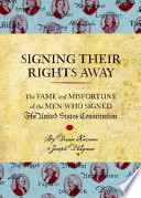Signing their rights away : the fame and misfortune of the men who signed The United States Constitution