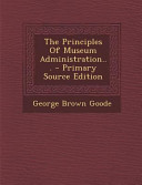 The Principles of Museum Administration... - Primary Source Edition