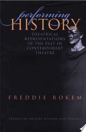 "Performing+HistoryIn his examination of the ways in which theatre participates in the ongoing representations of and debates about the past, Freddie Rokem concentrates on the ways in which theatre after World War II has presented different aspects of the French Revolution and the Holocaust, showing us that by ""performing history"" actors bring the historical past and the theatrical present together."