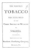 The Position Tobacco Has Ever Held as the Chief Source of Wealth to Virginia  Presented by the Southern Fertilizing Company  Richmond  Va