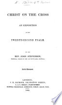 Xxii Christ On The Cross An Exposition Of The Twenty Second Psalm By The Rev John Stevenson With The Text