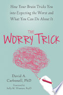 """""""The Worry Trick: How Your Brain Tricks You into Expecting the Worst and What You Can Do About It"""" by David A. Carbonell, Sally M. Winston"""