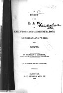A Digest of the Law of Executors and Administrators, Guardian and Ward, and Dower