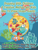Drawing with Children a Creative Method for Kids how to Draw Ocean Giants  Learn to Draw Step by Step Guide to Drawing Cute Fish Book