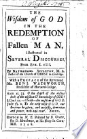 The Wisdom of God in the Redemption of Fallen Man  Illustrated in Several Discourses  from Eph  I viii