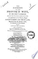 The Comedy Of The Provok D Wife By Sir John Vanbrugh Adapted For Theatrical Representation As Performed At The Theatres Royal Covent Garden And Drury Lane With The Life Of The Author And A Critique By R Cumberland Esq