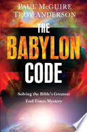 The Babylon Code  : Solving the Bible's Greatest End-Times Mystery