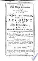 The Good Man s Preparation for the Happy Receiving of the Blessed Sacrament  Together with an Account of the Holy Passion Week and the Great Festival of Easter  Etc   The Dedication Signed  A  S   I e  Abednego Seller  A Revised Edition of    The Devout Communicant      Book