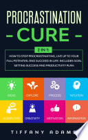Procrastination Cure  2 in 1  How To Stop Procrastination  Live Up To Your Full Potential And Succeed In Life  Includes Goal Setting Success and Productivity Plan
