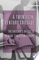 A Twentieth Century Crusade   The Vatican s Battle to Remake Christian Europe