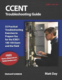 Ccent Troubleshooting Guide  55 Practical Troubleshooting Exercises to Prepare You for the Icnd1 100 105 Exam and the Field