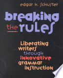 Breaking the rules  : liberating writers through innovative grammar instruction