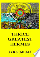 """Thrice-Greatest Hermes"" by G. R. S. Mead"