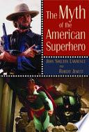 """The Myth of the American Superhero"" by John Shelton Lawrence, Robert Jewett"
