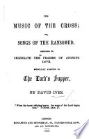 The Music of the Cross  Or  Songs of the Ransomed  Designed to Celebrate the Praises of Atoning Love  Especially Adapted to the Lord s Supper