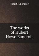 The works of Hubert Howe Bancroft Book