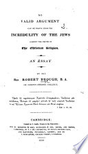 No Valid Argument can be drawn from the Incredulity of the Jews against the Truth of the Christian Religion. An essay