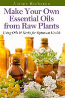 Make Your Own Essential Oils from Raw Plants
