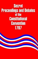 Secret Proceedings and Debates of the Constitutional Convention  1787